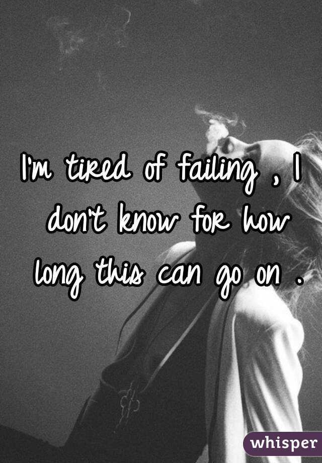 I'm tired of failing , I don't know for how long this can go on .