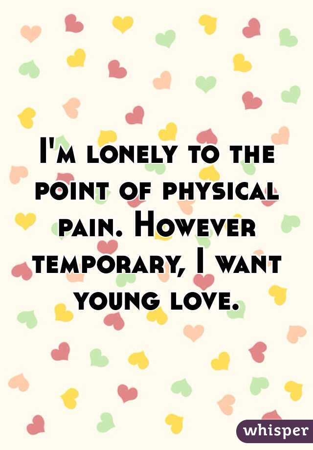 I'm lonely to the point of physical pain. However temporary, I want young love.