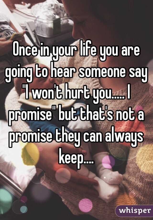 """Once in your life you are going to hear someone say """"I won't hurt you..... I promise"""" but that's not a promise they can always keep...."""