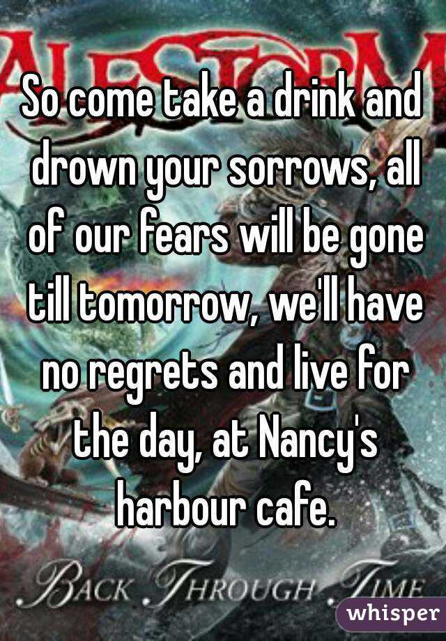 So come take a drink and drown your sorrows, all of our fears will be gone till tomorrow, we'll have no regrets and live for the day, at Nancy's harbour cafe.