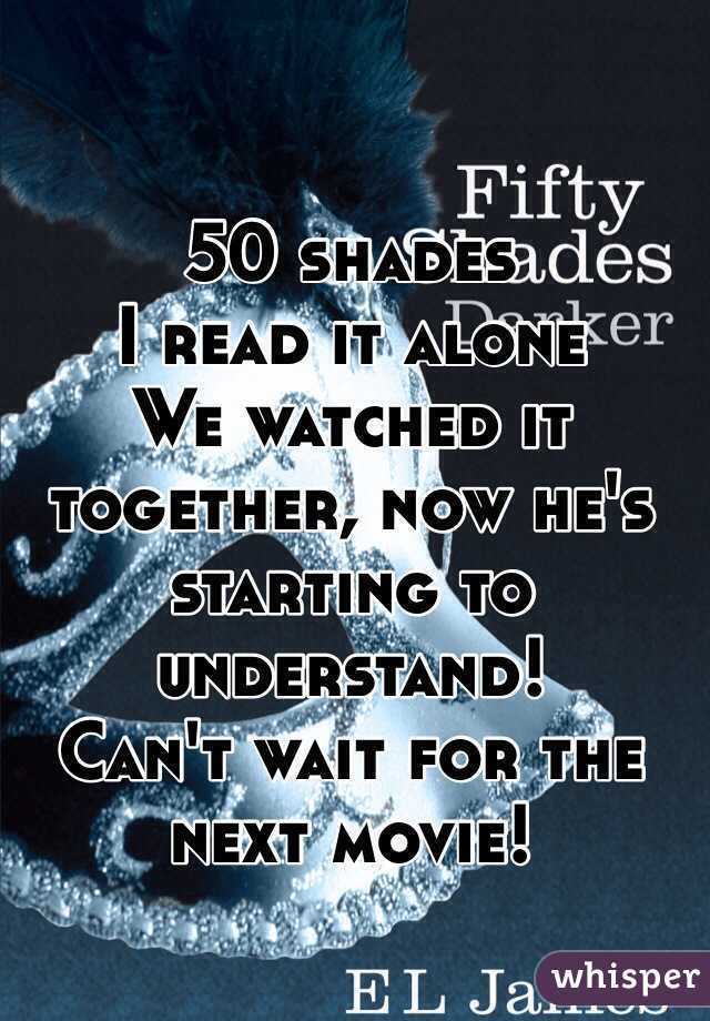 50 shades I read it alone We watched it together, now he's starting to understand! Can't wait for the next movie!