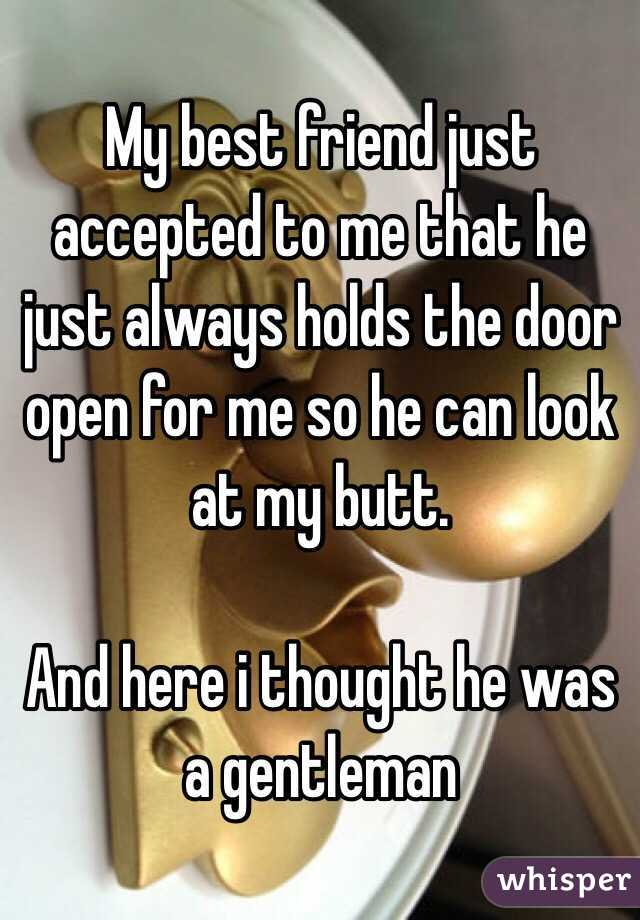 My best friend just accepted to me that he just always holds the door open for me so he can look at my butt.   And here i thought he was a gentleman