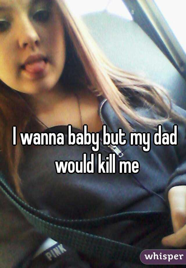 I wanna baby but my dad would kill me
