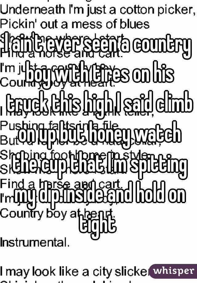 I ain't ever seen a country boy with tires on his truck this high I said climb on up but honey watch the cup that I'm spitting my dip inside and hold on tight