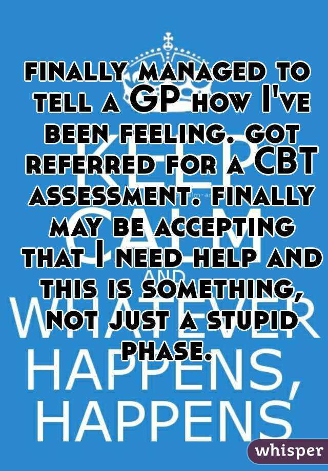 finally managed to tell a GP how I've been feeling. got referred for a CBT assessment. finally may be accepting that I need help and this is something, not just a stupid phase.