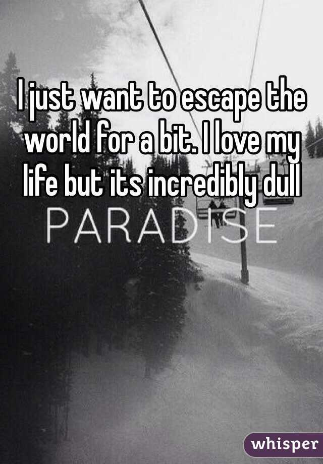 I just want to escape the world for a bit. I love my life but its incredibly dull