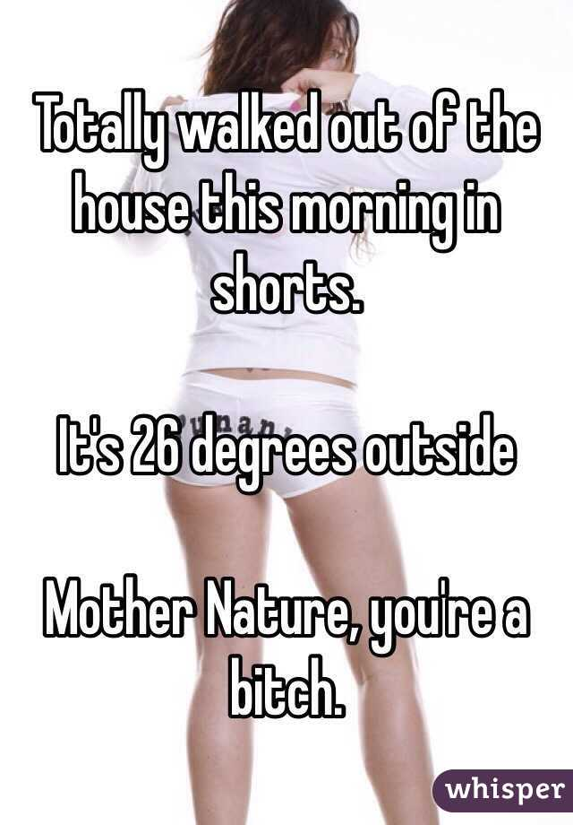 Totally walked out of the house this morning in shorts.   It's 26 degrees outside  Mother Nature, you're a bitch.