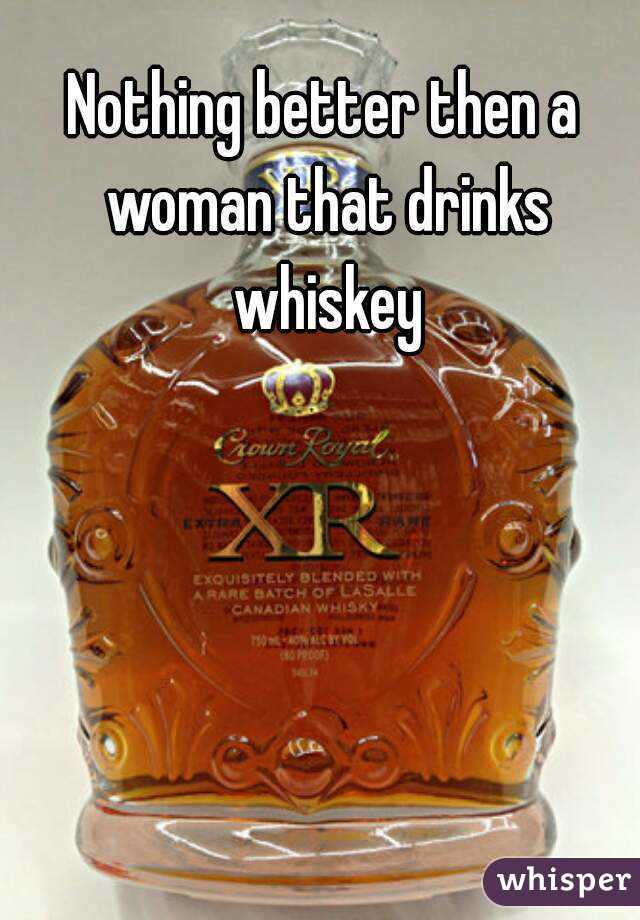 Nothing better then a woman that drinks whiskey