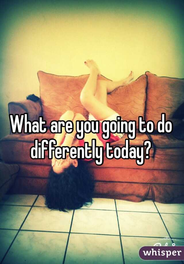 What are you going to do differently today?