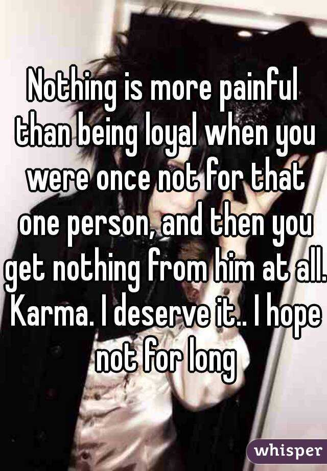 Nothing is more painful than being loyal when you were once not for that one person, and then you get nothing from him at all. Karma. I deserve it.. I hope not for long