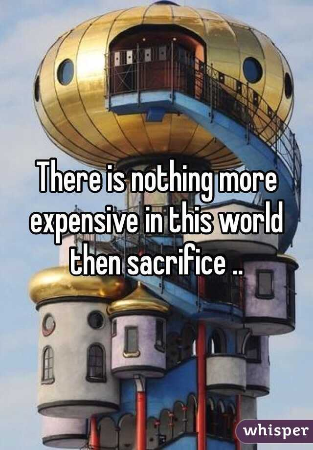 There is nothing more expensive in this world then sacrifice ..
