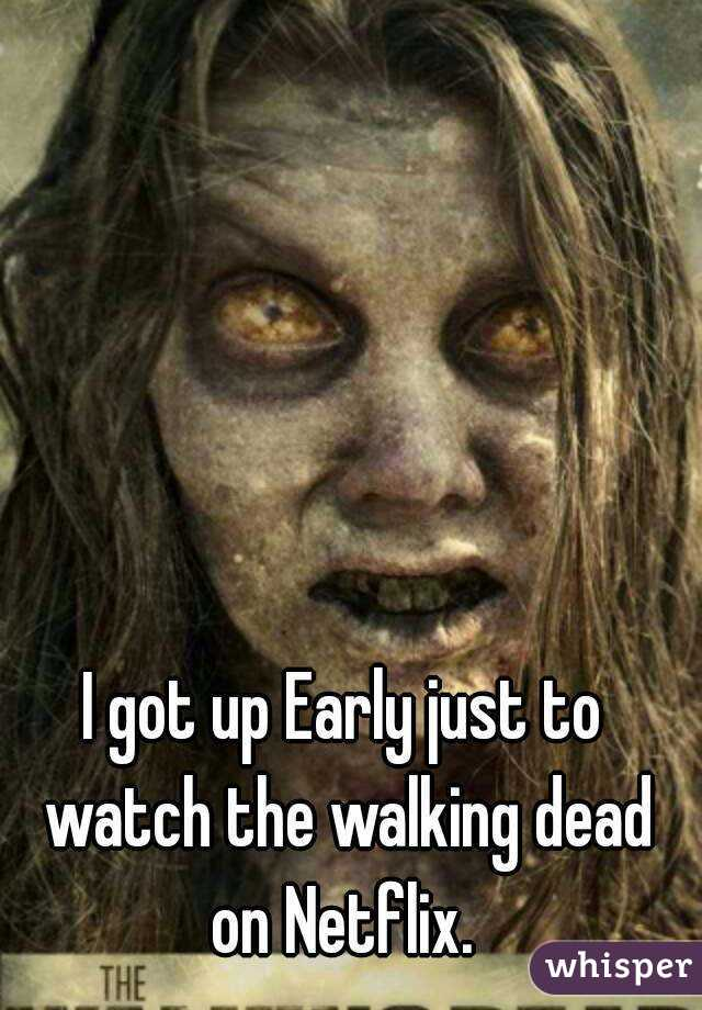 I got up Early just to watch the walking dead on Netflix.