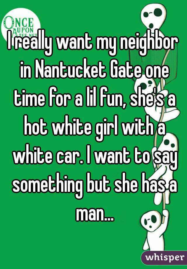 I really want my neighbor in Nantucket Gate one time for a lil fun, she's a hot white girl with a white car. I want to say something but she has a man...