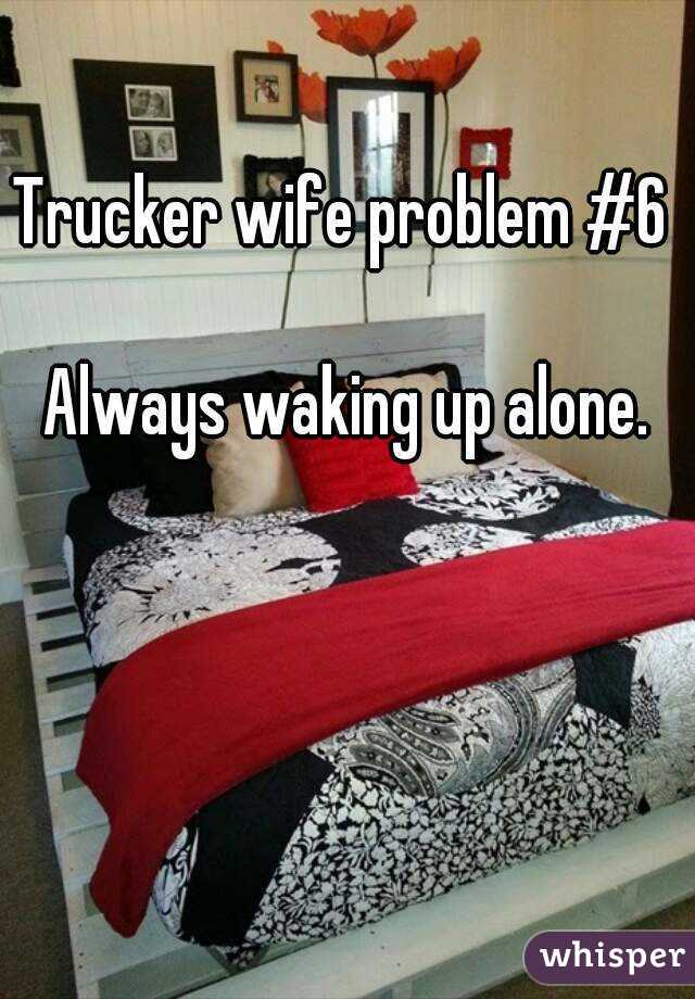 Trucker wife problem #6   Always waking up alone.