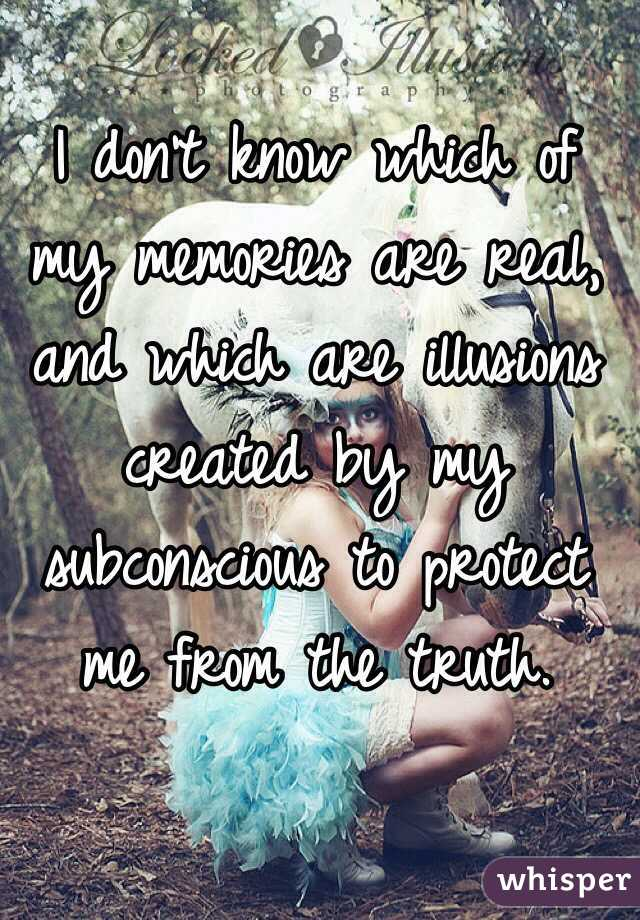 I don't know which of my memories are real, and which are illusions created by my subconscious to protect me from the truth.
