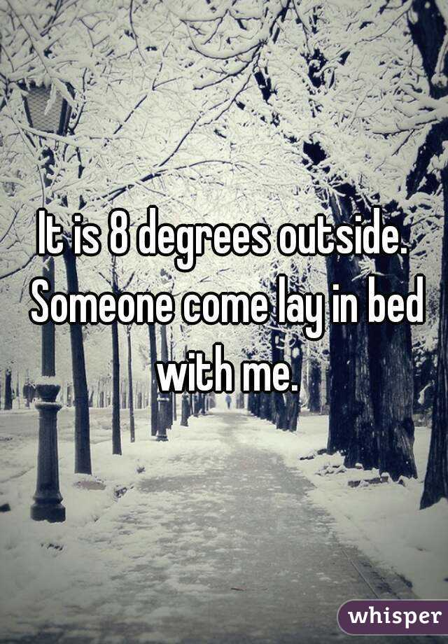 It is 8 degrees outside. Someone come lay in bed with me.