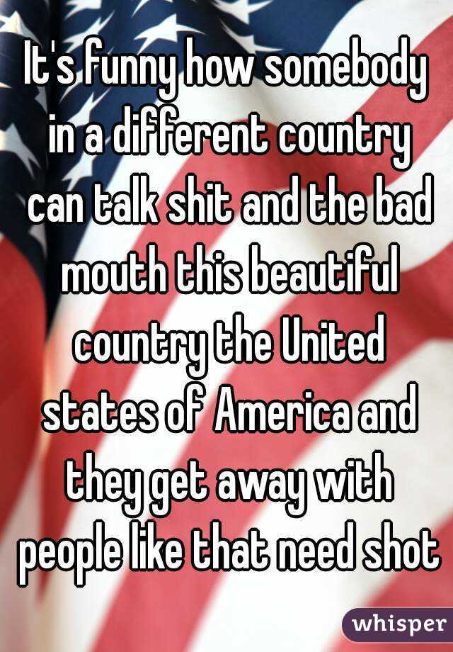 It's funny how somebody in a different country can talk shit and the bad mouth this beautiful country the United states of America and they get away with people like that need shot