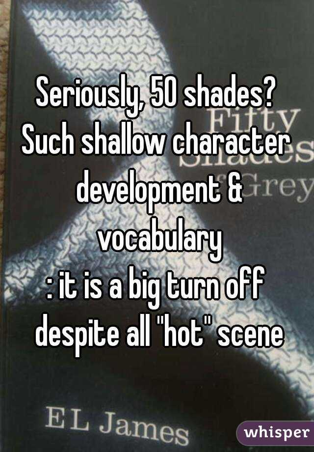 "Seriously, 50 shades? Such shallow character development & vocabulary : it is a big turn off despite all ""hot"" scene"