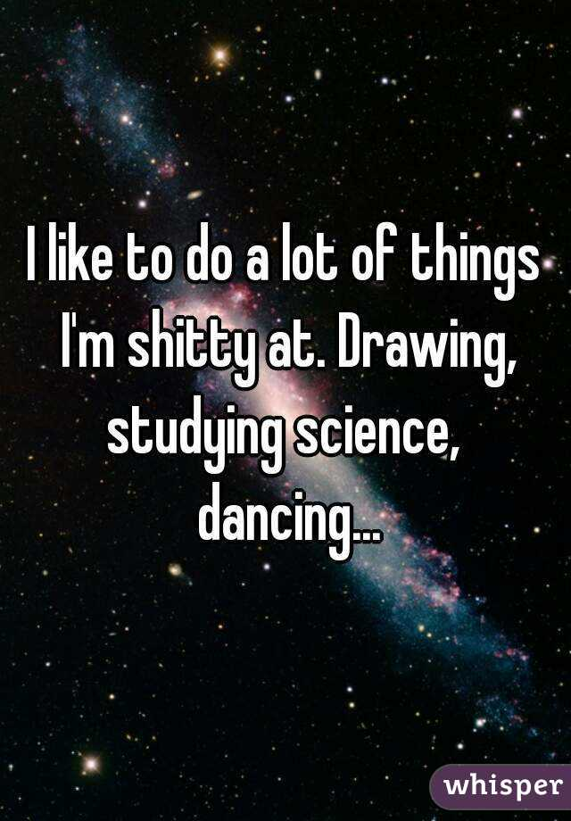 I like to do a lot of things I'm shitty at. Drawing, studying science,  dancing...