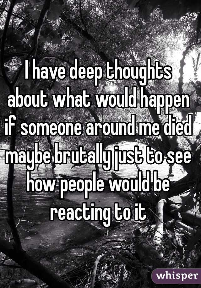 I have deep thoughts about what would happen if someone around me died maybe brutally just to see how people would be reacting to it