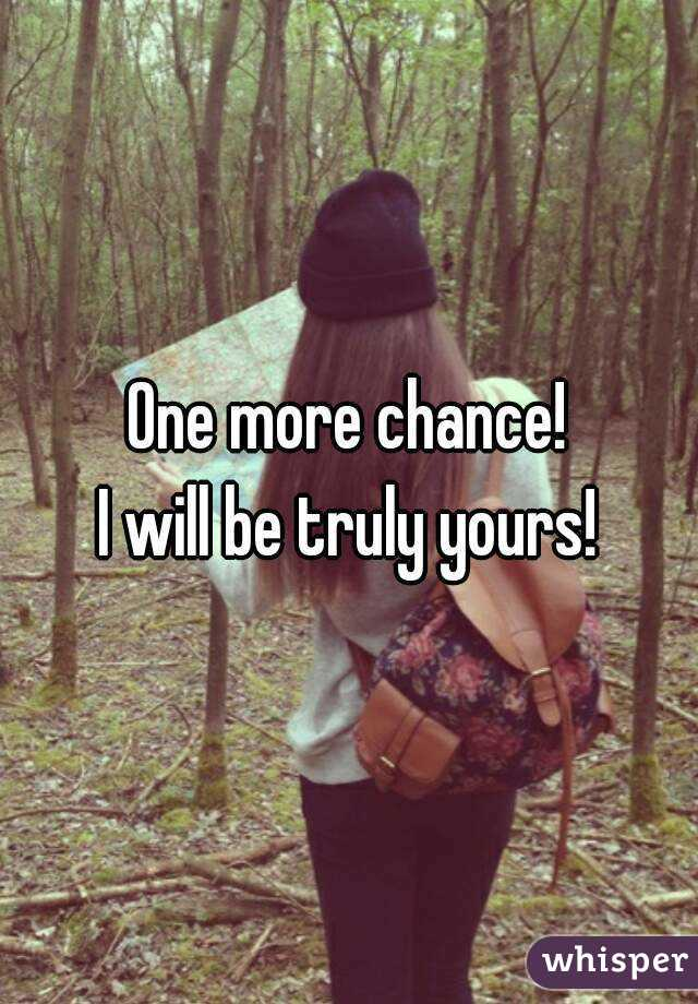 One more chance! I will be truly yours!