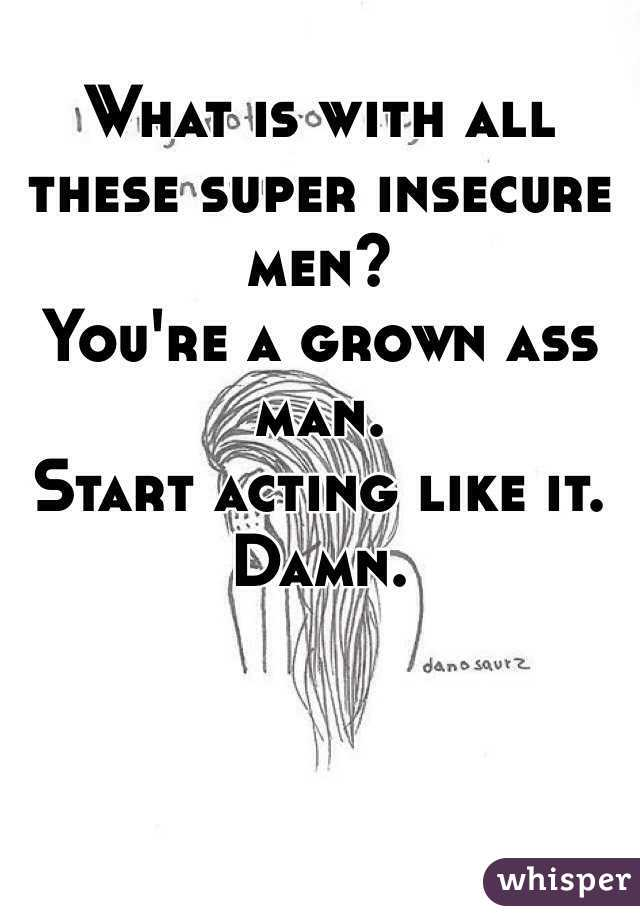 What is with all these super insecure men?  You're a grown ass man.  Start acting like it. Damn.