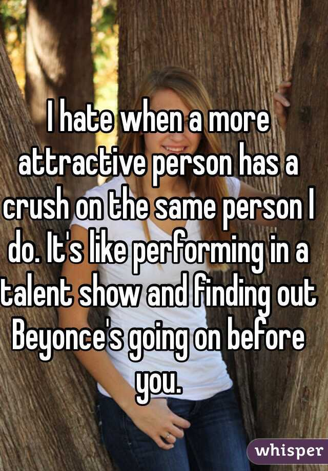 I hate when a more attractive person has a crush on the same person I do. It's like performing in a talent show and finding out Beyonce's going on before you.