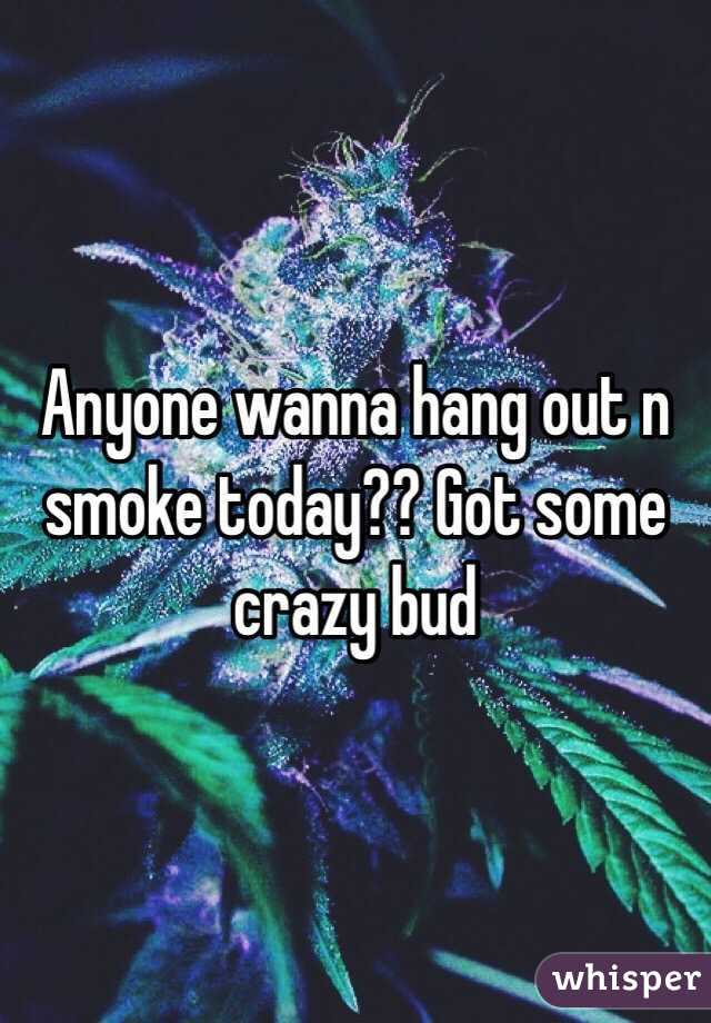 Anyone wanna hang out n smoke today?? Got some crazy bud