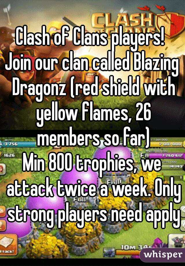 Clash of Clans players!  Join our clan called Blazing Dragonz (red shield with yellow flames, 26 members so far) Min 800 trophies, we attack twice a week. Only strong players need apply