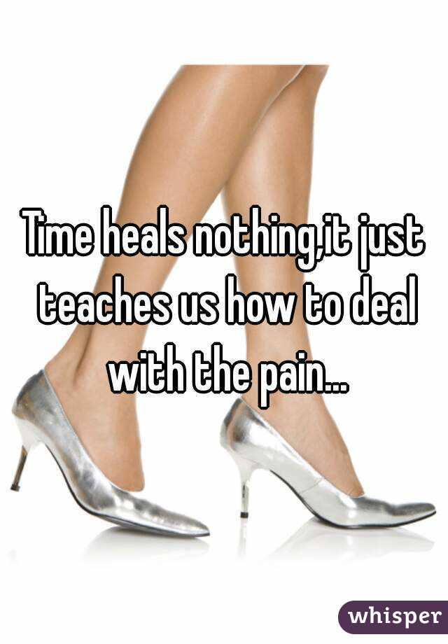 Time heals nothing,it just teaches us how to deal with the pain...