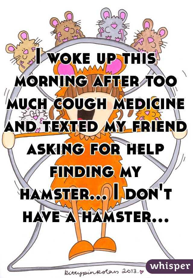 I woke up this morning after too much cough medicine and texted my friend asking for help finding my hamster... I don't have a hamster...