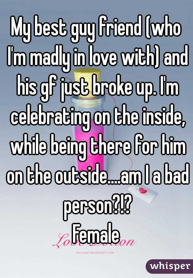 My best guy friend (who I'm madly in love with) and his gf just broke up. I'm celebrating on the inside, while being there for him on the outside....am I a bad person?!? Female
