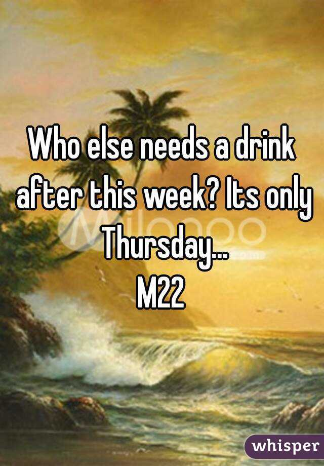 Who else needs a drink after this week? Its only Thursday... M22