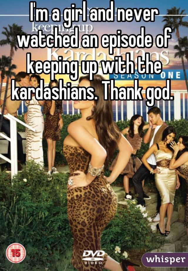 I'm a girl and never watched an episode of keeping up with the kardashians. Thank god.