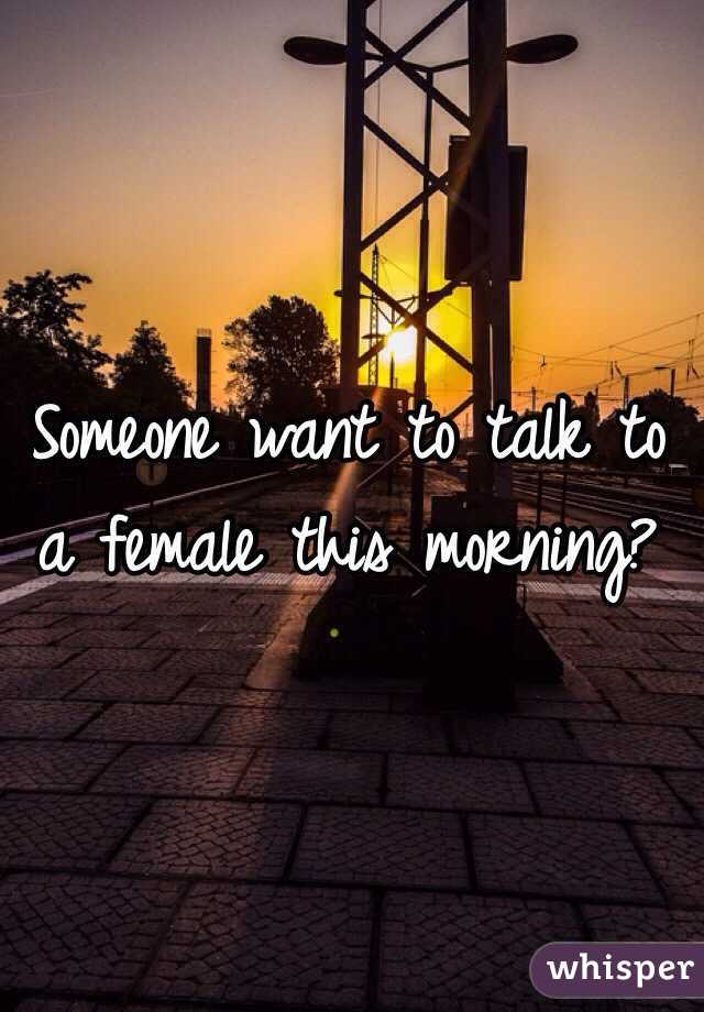 Someone want to talk to a female this morning?