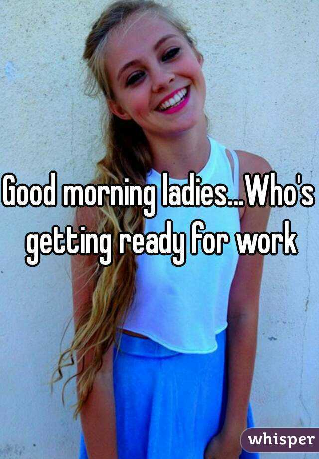 Good morning ladies...Who's getting ready for work