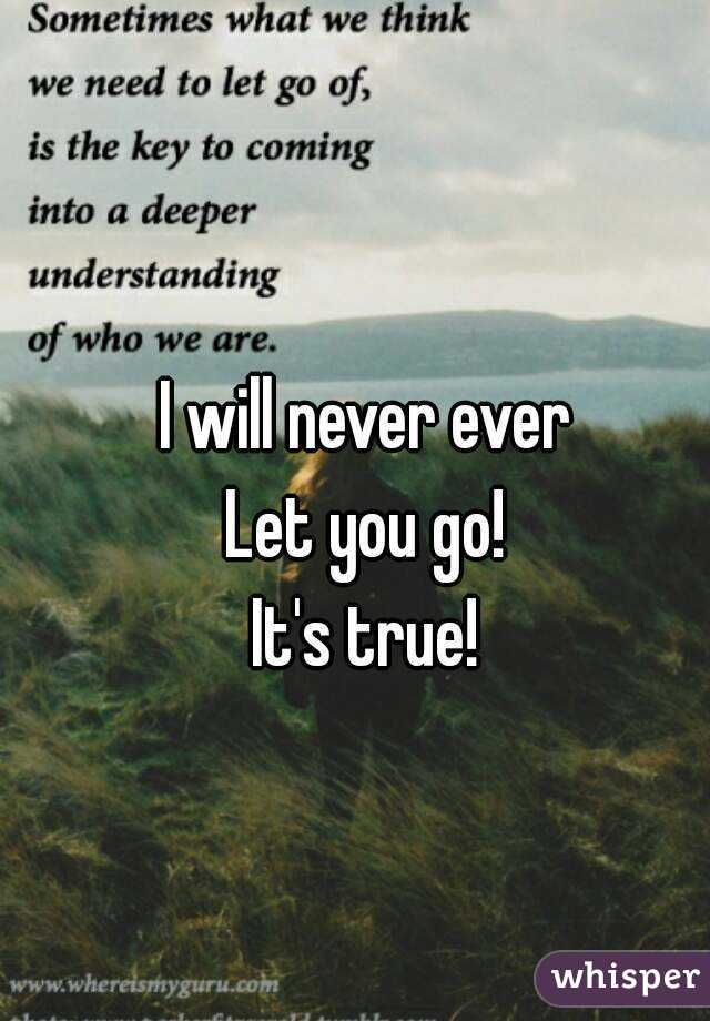 I will never ever Let you go! It's true!