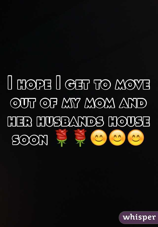 I hope I get to move out of my mom and her husbands house soon 🌹🌹😊😊😊