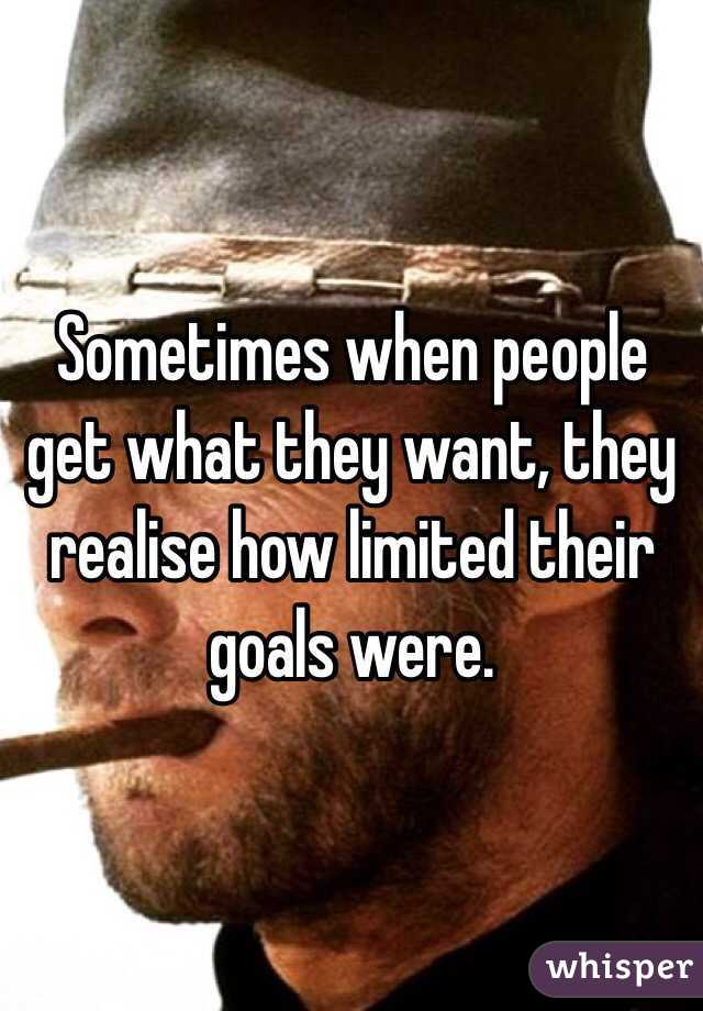Sometimes when people get what they want, they realise how limited their goals were.