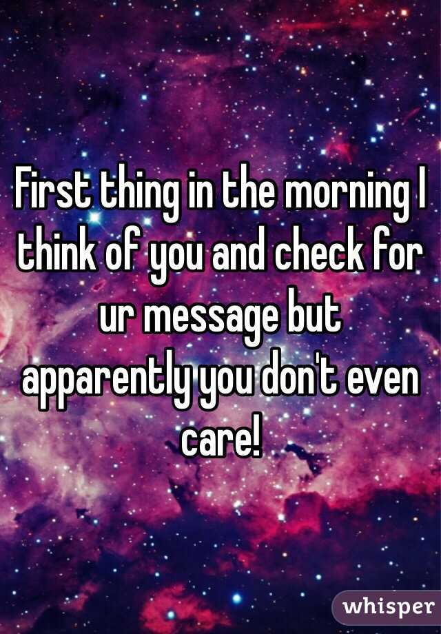 First thing in the morning I think of you and check for ur message but apparently you don't even care!