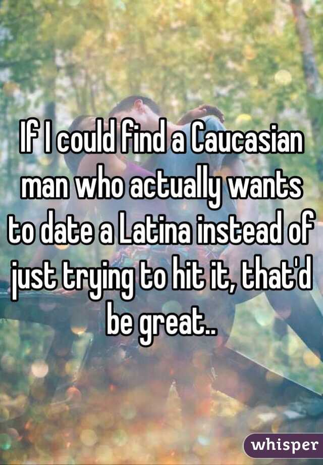 If I could find a Caucasian man who actually wants to date a Latina instead of just trying to hit it, that'd be great..