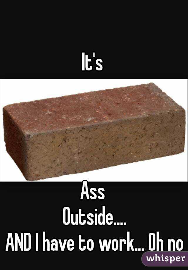 It's      Ass  Outside.... AND I have to work... Oh no
