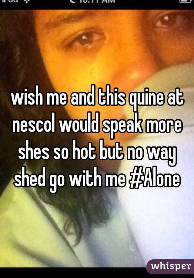 wish me and this quine at nescol would speak more shes so hot but no way shed go with me #Alone