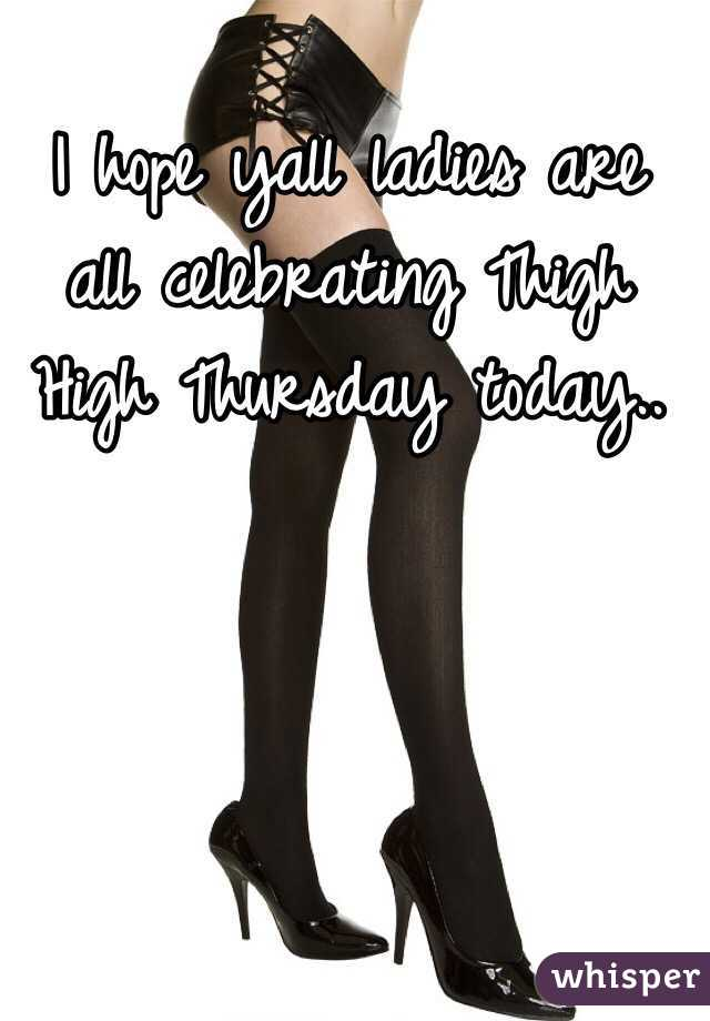 I hope yall ladies are all celebrating Thigh High Thursday today..