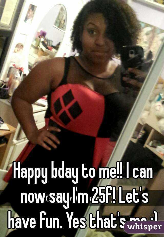 Happy bday to me!! I can now say I'm 25f! Let's have fun. Yes that's me :)
