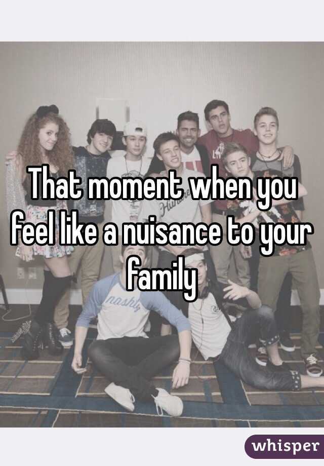 That moment when you feel like a nuisance to your family
