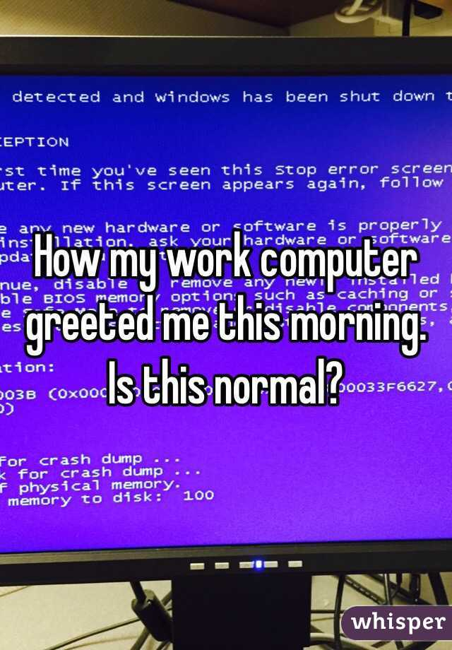 How my work computer greeted me this morning. Is this normal?