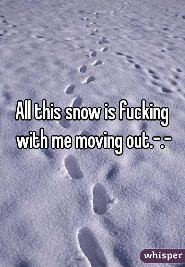 All this snow is fucking with me moving out.-.-