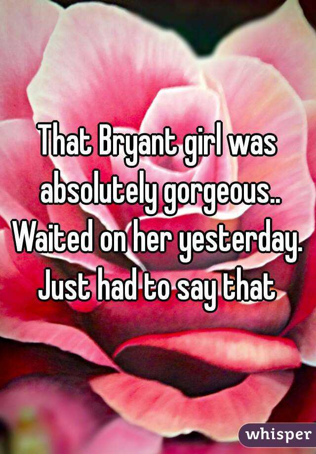 That Bryant girl was absolutely gorgeous.. Waited on her yesterday. Just had to say that