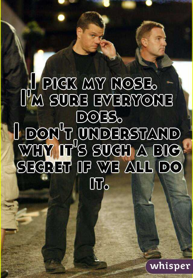 I pick my nose.  I'm sure everyone does. I don't understand why it's such a big secret if we all do it.